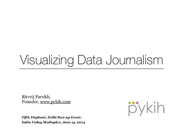 Visualizing Data Journalism Ritvvij Parrikh, Founder, www.pykih.com ! ! Fifth Elephant, Delhi Run-up Event, India Today Me...