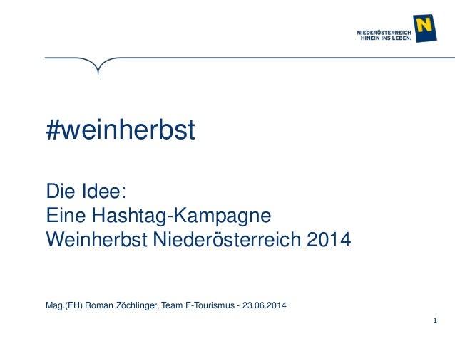 1 #weinherbst Die Idee: Eine Hashtag-Kampagne Weinherbst Niederösterreich 2014 Mag.(FH) Roman Zöchlinger, Team E-Tourismus...