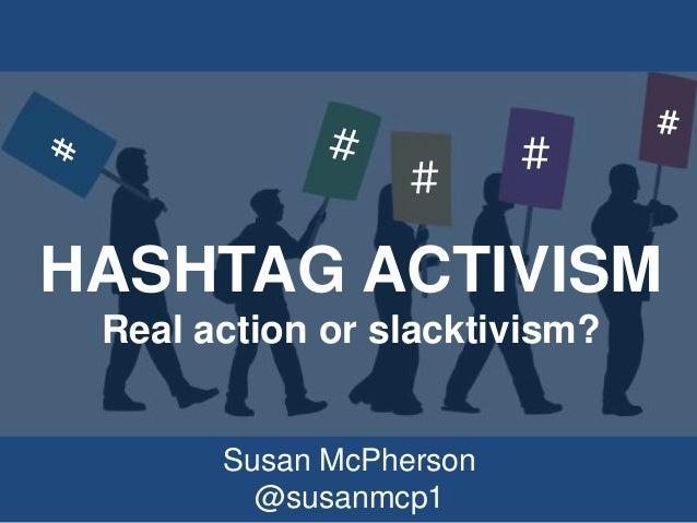 HASHTAG ACTIVISM Real action or slacktivism? Susan McPherson @susanmcp1