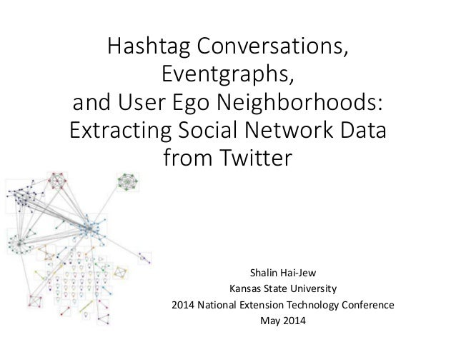 Hashtag Conversations, Eventgraphs, and User Ego Neighborhoods: Extracting Social Network Data from Twitter Shalin Hai-Jew...