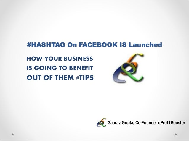 #HASHTAG On FACEBOOK IS LaunchedHOW YOUR BUSINESSIS GOING TO BENEFITOUT OF THEM #TIPSGaurav Gupta, Co-Founder eProfitBooster