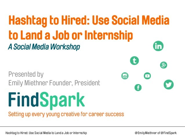 Hashtag to Hired: Use Social Media to Land a Job or Internship A Social Media Workshop  Presented by Emily Miethner Founde...