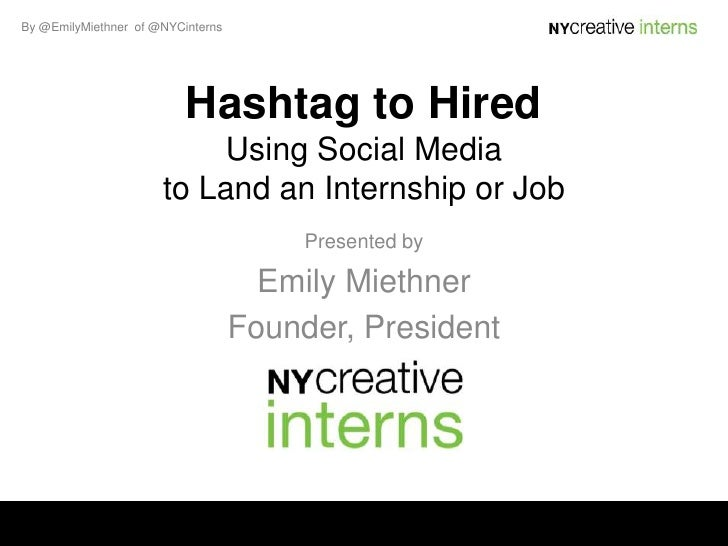By @EmilyMiethner of @NYCinterns                          Hashtag to Hired                          Using Social Media    ...