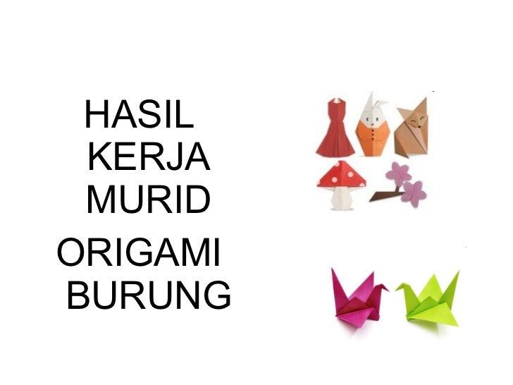 <ul><li>HASIL KERJA MURID </li></ul><ul><li>ORIGAMI BURUNG </li></ul>