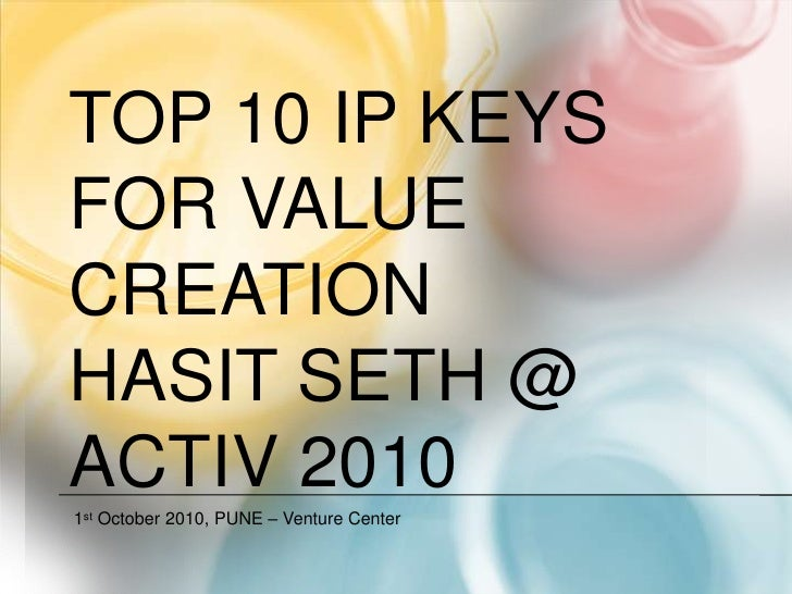 Top 10 IP KEYS for value creationHasit seth @ ACTIV 2010<br />1st October 2010, PUNE – Venture Center<br />