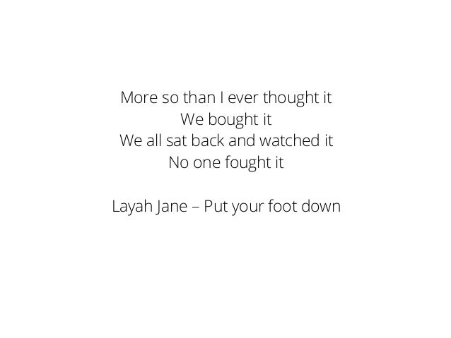 More so than I ever thought it We bought it We all sat back and watched it No one fought it Layah Jane – Put your foot down