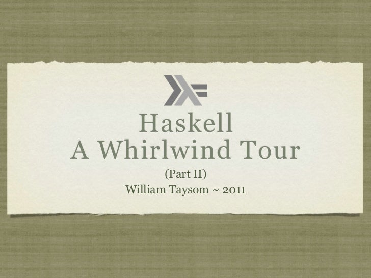 HaskellA Whirlwind Tour          (Part II)   William Taysom ~ 2011