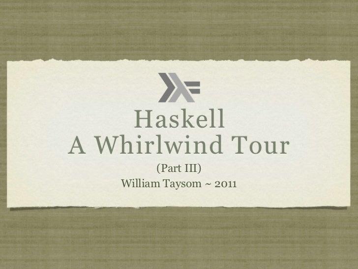 HaskellA Whirlwind Tour          (Part III)   William Taysom ~ 2011