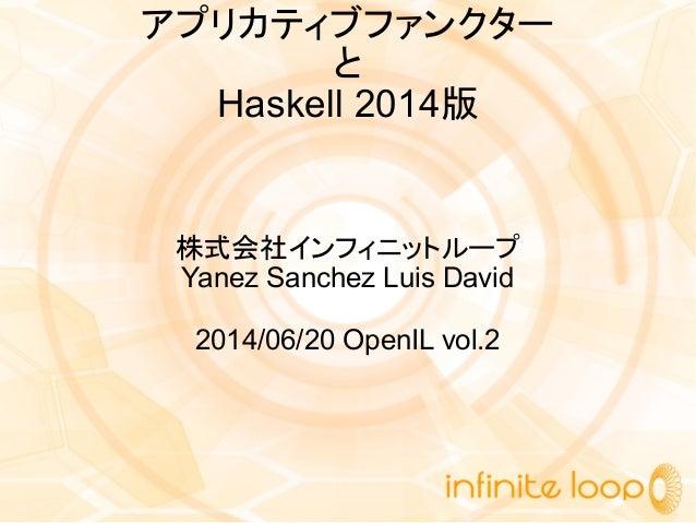 アプリカティブファンクター と Haskell 2014版 株式会社インフィニットループ Yanez Sanchez Luis David 2014/06/20 OpenIL vol.2