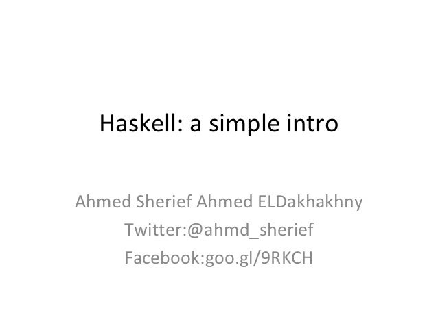 Haskell: a simple introAhmed Sherief Ahmed ELDakhakhny    Twitter:@ahmd_sherief    Facebook:goo.gl/9RKCH