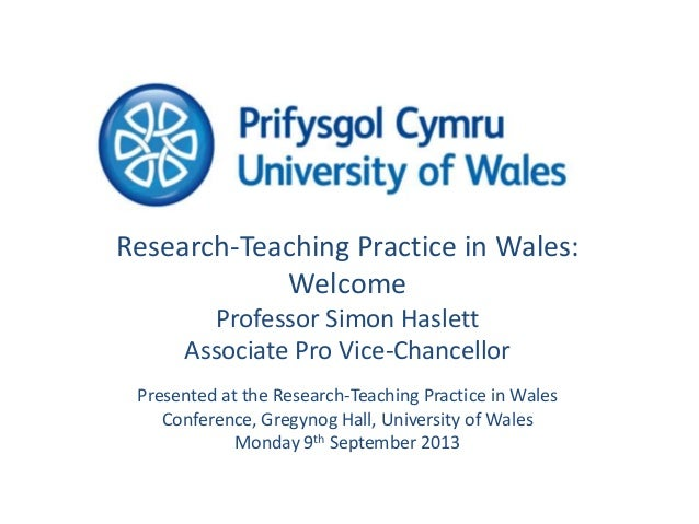 Research-Teaching Practice in Wales: Welcome Professor Simon Haslett Associate Pro Vice-Chancellor Presented at the Resear...