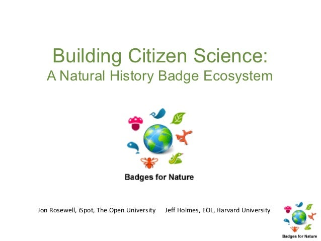 Building Citizen Science:   A Natural History Badge EcosystemJon Rosewell, iSpot, The Open University   Jeff Holmes, EOL, ...
