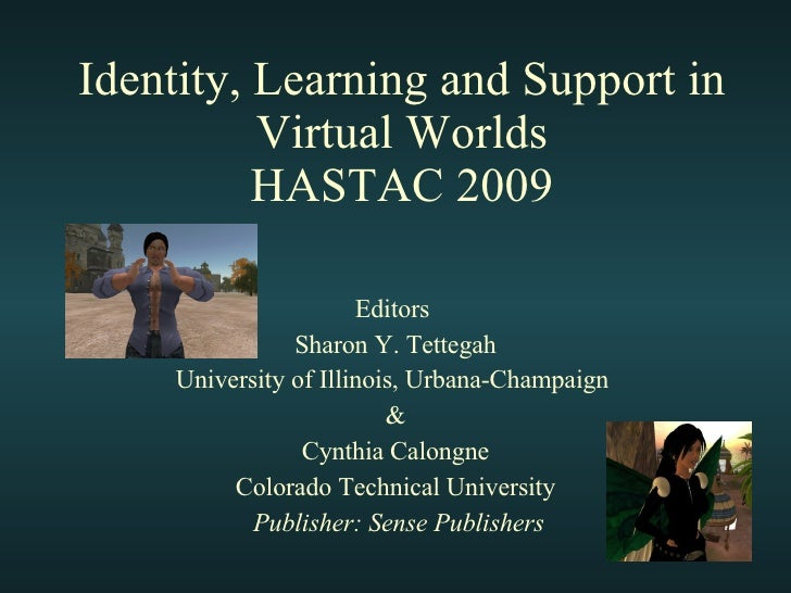 Identity, Learning and Support in Virtual Worlds HASTAC 2009 Editors  Sharon Y. Tettegah University of Illinois, Urbana-Ch...
