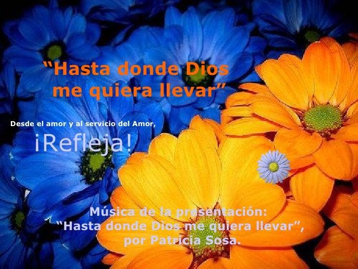 """"""" Hasta donde Dios  me quiera llevar"""" Desde el amor y al servicio del Amor, ¡Refleja! Música de la presentación:  """" Hasta ..."""