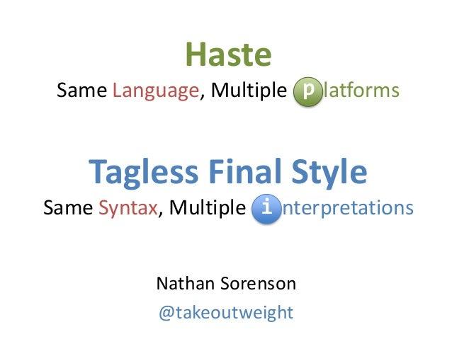 Haste Same Language, Multiple latforms Tagless Final Style Same Syntax, Multiple nterpretations Nathan Sorenson @takeoutwe...