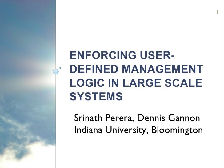 ENFORCING USER-DEFINED MANAGEMENT LOGIC IN LARGE SCALE SYSTEMS Srinath Perera, Dennis Gannon  Indiana University, Blooming...