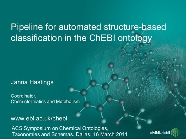 Pipeline for automated structure-based classification in the ChEBI ontology Janna Hastings Coordinator, Cheminformatics an...