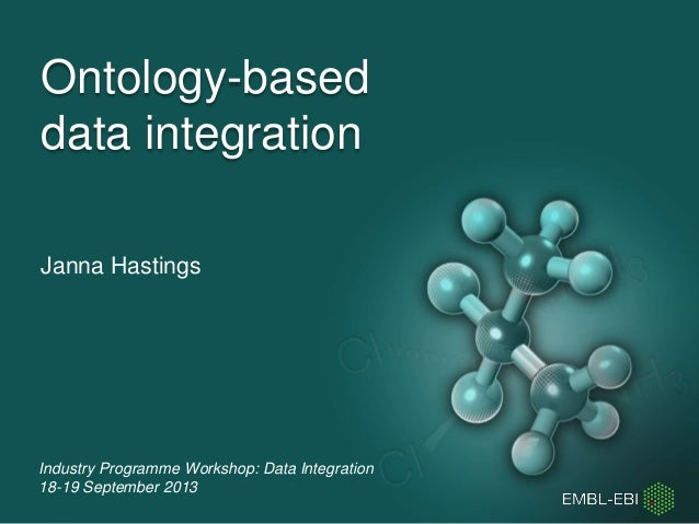Industry Programme Workshop: Data Integration 18-19 September 2013 Ontology-based data integration Janna Hastings