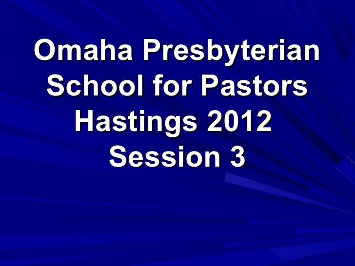 Omaha Presbyterian School for Pastors   Hastings 2012     Session 3