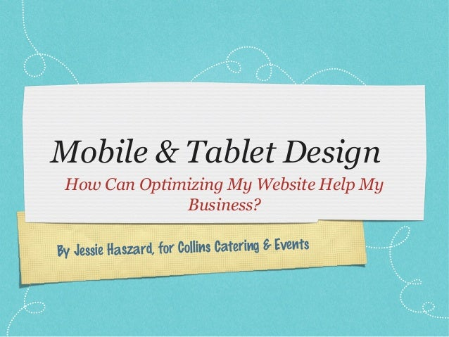 Mobile & Tablet Design How Can Optimizing My Website Help My Business? Jessie Haszard, for Collins Catering & Events By