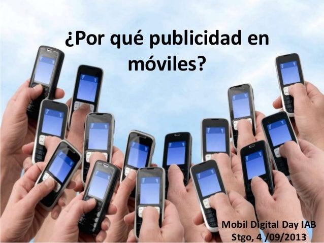 ¿Por qué publicidad en móviles? Mobil Digital Day IAB Stgo, 4 /09/2013