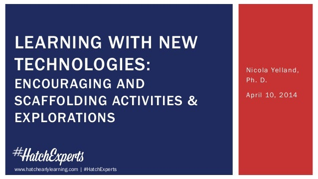 Nicola Yelland, Ph. D. April 10, 2014 LEARNING WITH NEW TECHNOLOGIES: ENCOURAGING AND SCAFFOLDING ACTIVITIES & EXPLORATION...