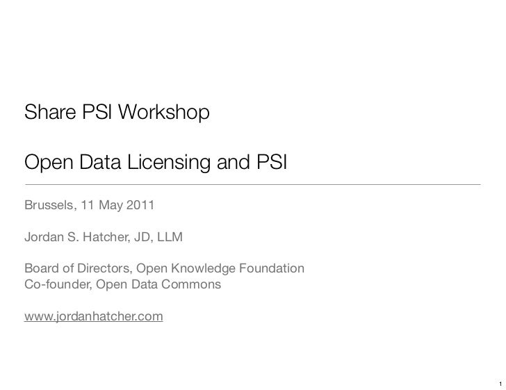 Share PSI WorkshopOpen Data Licensing and PSIBrussels, 11 May 2011Jordan S. Hatcher, JD, LLMBoard of Directors, Open Knowl...