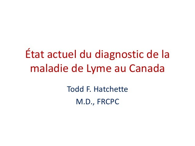 État actuel du diagnostic de la maladie de Lyme au Canada Todd F. Hatchette M.D., FRCPC