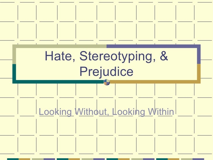 Hate, Stereotyping, & Prejudice Looking Without, Looking Within