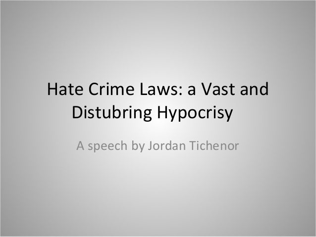 Hate Crime Laws: a Vast and Distubring Hypocrisy A speech by Jordan Tichenor