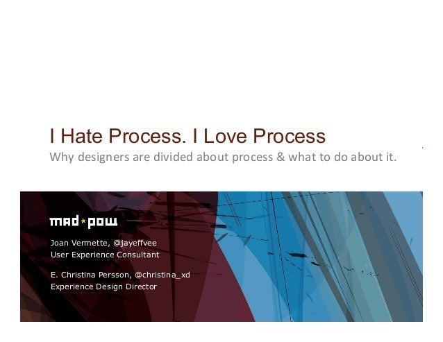 Joan Vermette, @jayeffveeUser Experience ConsultantI Hate Process. I Love ProcessWhy	  designers	  are	  divided	  about	 ...