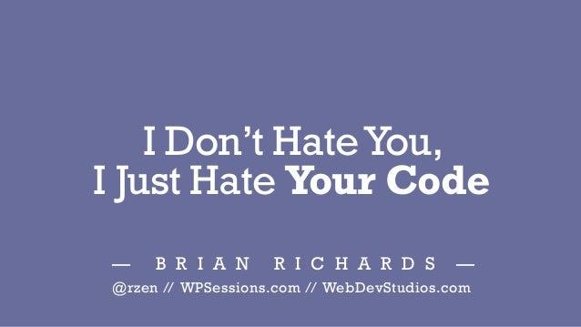 I Don't HateYou, I Just Hate Your Code — B R I A N R I C H A R D S — @rzen // WPSessions.com // WebDevStudios.com