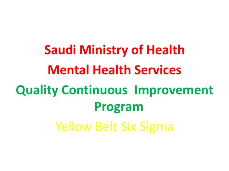 Saudi Ministry of Health     Mental Health ServicesQuality Continuous Improvement              Program       Yellow Belt S...