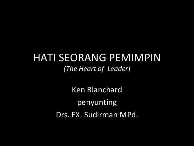 HATI SEORANG PEMIMPIN(The Heart of Leader)Ken BlanchardpenyuntingDrs. FX. Sudirman MPd.
