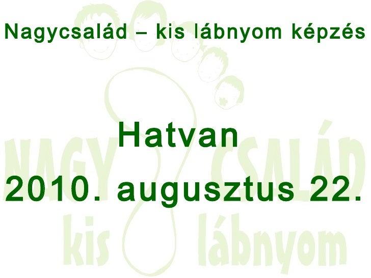 <ul><li>Nagycsalád – kis lábnyom képzés   </li></ul><ul><li>Hatvan  </li></ul><ul><li>2010. augusztus 22. </li></ul>