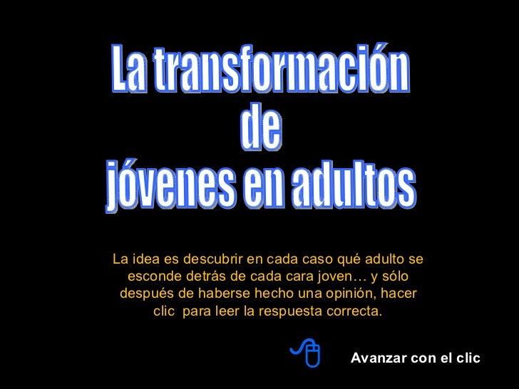 La transformación  de  jóvenes en adultos Avanzar con el clic  La idea es descubrir en cada caso qué adulto se esconde de...