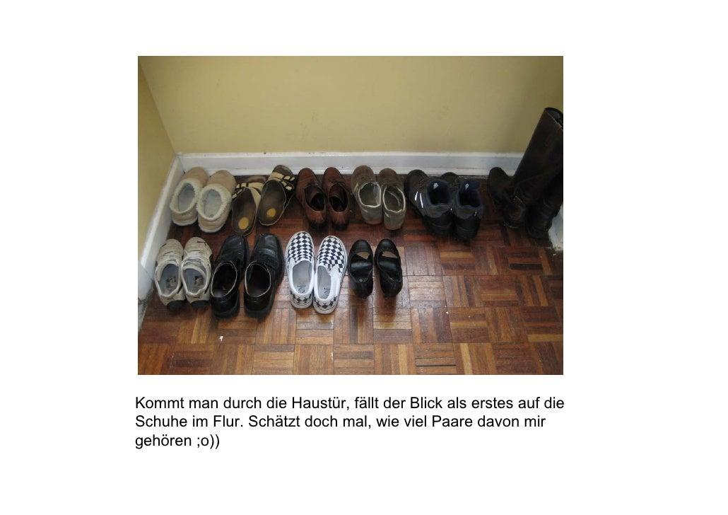Kommt man durch die Haustür, fällt der Blick als erstes auf die Schuhe im Flur. Schätzt doch mal, wie viel Paare davon mir...
