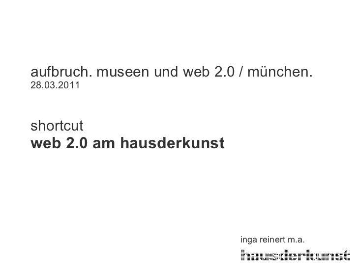 aufbruch. museen und web 2.0 / münchen. 28.03.2011 shortcut web 2.0 am hausderkunst inga reinert m.a.