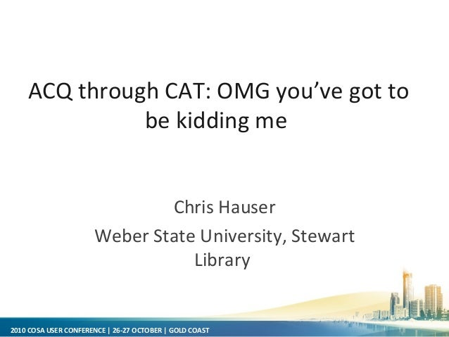 2010 COSA USER CONFERENCE | 26-27 OCTOBER | GOLD COAST Chris Hauser Weber State University, Stewart Library ACQ through CA...