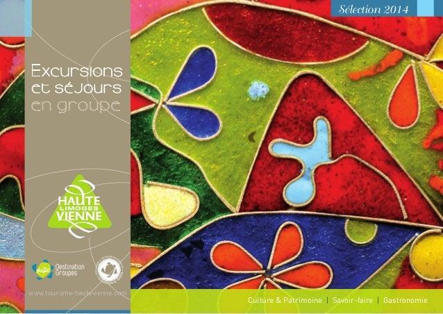 Sélection 2014 Excursions et séjours Culture & Patrimoine I Savoir-faire I Gastronomie www.tourisme-hautevienne.com