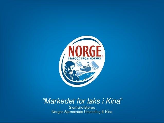 """""""Markedet for laks i Kina"""" Sigmund Bjørgo Norges Sjømatråds Utsending til Kina"""