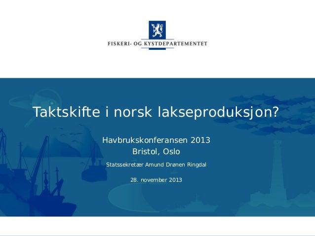 Taktskifte i norsk lakseproduksjon? Havbrukskonferansen 2013 Bristol, Oslo Statssekretær Amund Drønen Ringdal 28. november...