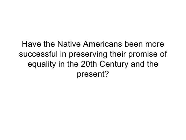 Have the Native Americans been more successful in preserving their promise of equality in the 20th Century and the present?