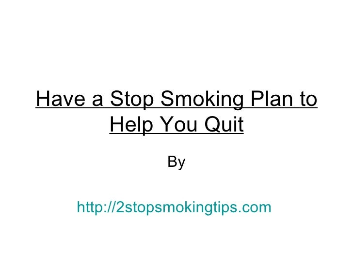 Have a Stop Smoking Plan to       Help You Quit               By   http://2stopsmokingtips.com