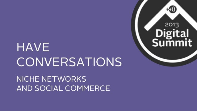 HAVE CONVERSATIONS NICHE NETWORKS AND SOCIAL COMMERCE