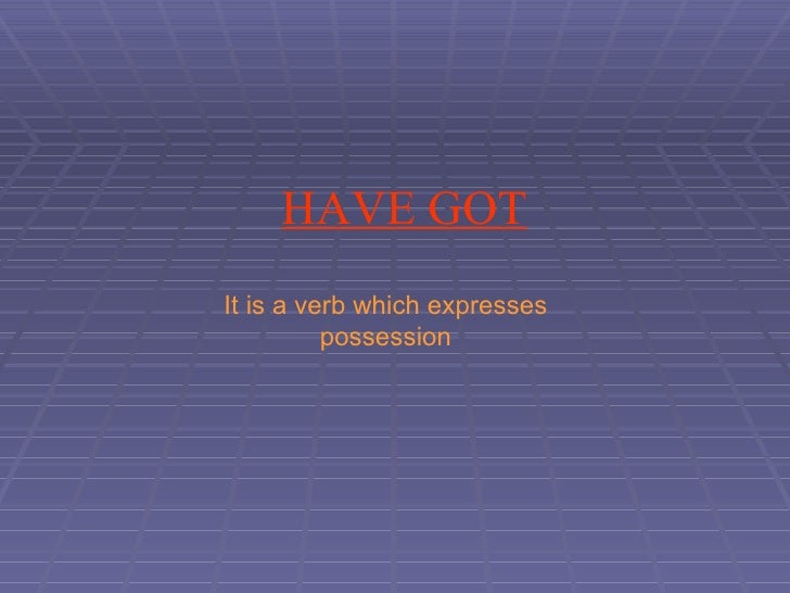 HAVE GOT It is a verb which expresses possession