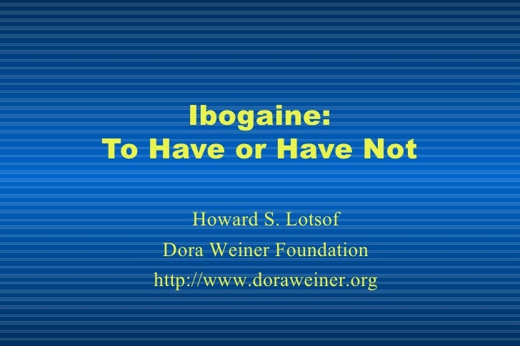 Ibogaine: To Have or Have Not Howard S. Lotsof Dora Weiner Foundation http://www.doraweiner.org
