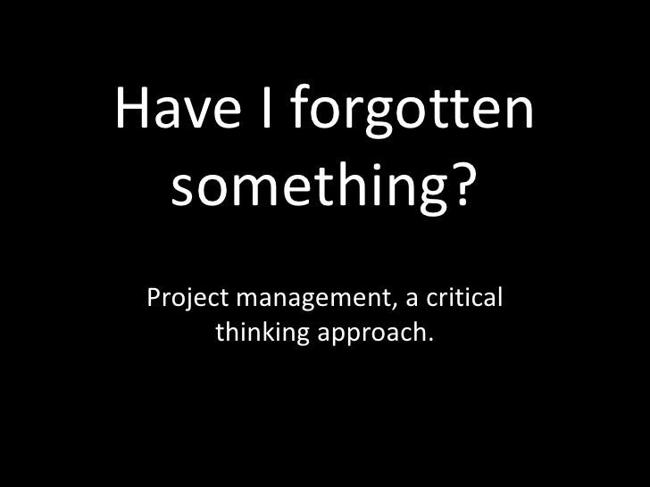 Have I forgotten something?<br />Project management, a critical thinking approach.<br />