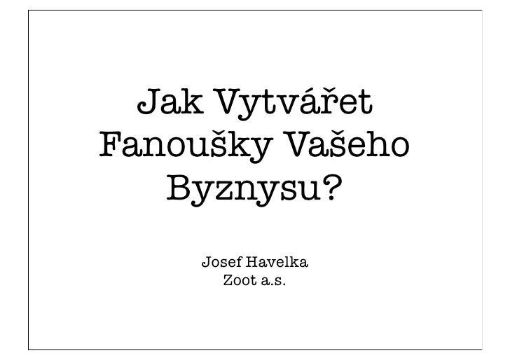 Jak Vytvářet Fanoušky Vašeho    Byznysu?     Josef Havelka       Zoot a.s.