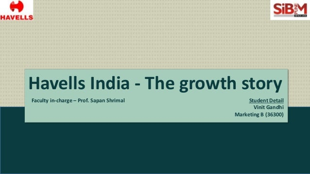 Havells India - The growth story Faculty in-charge – Prof. Sapan Shrimal Student Detail Vinit Gandhi Marketing B (36300)